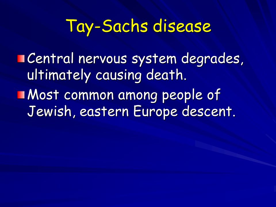 Tay-Sachs disease Central nervous system degrades, ultimately causing death.
