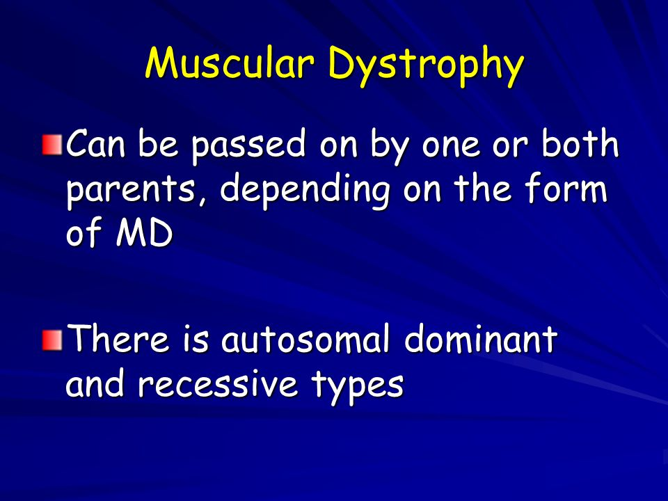 Muscular Dystrophy Can be passed on by one or both parents, depending on the form of MD.