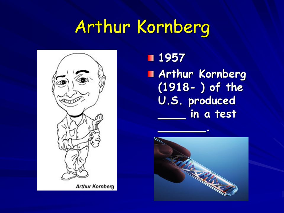 Arthur Kornberg 1957 Arthur Kornberg (1918- ) of the U.S. produced ____ in a test _______.