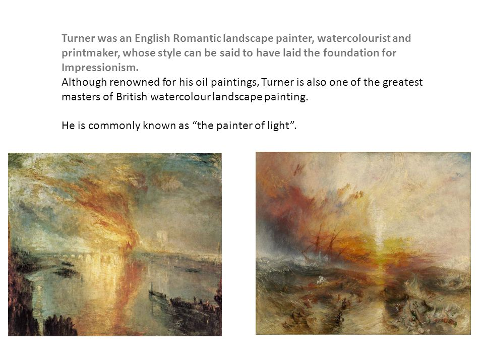 Turner was an English Romantic landscape painter, watercolourist and printmaker, whose style can be said to have laid the foundation for Impressionism.