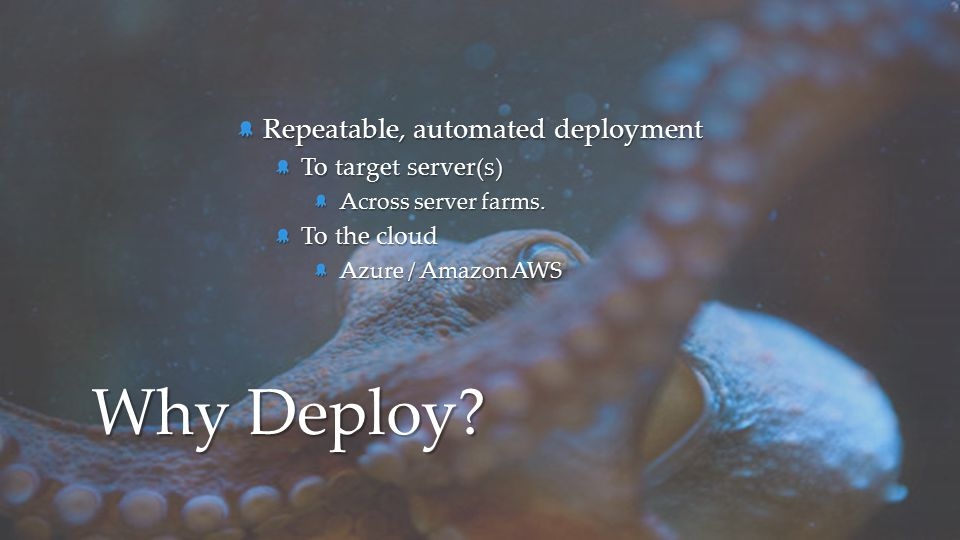 Why Deploy Repeatable, automated deployment To target server(s)