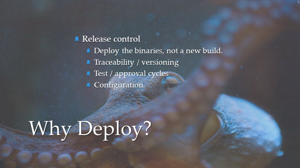 Why Deploy Release control Deploy the binaries, not a new build.