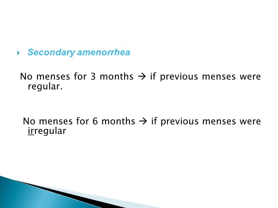 Secondary amenorrhea No menses for 3 months  if previous menses were regular.