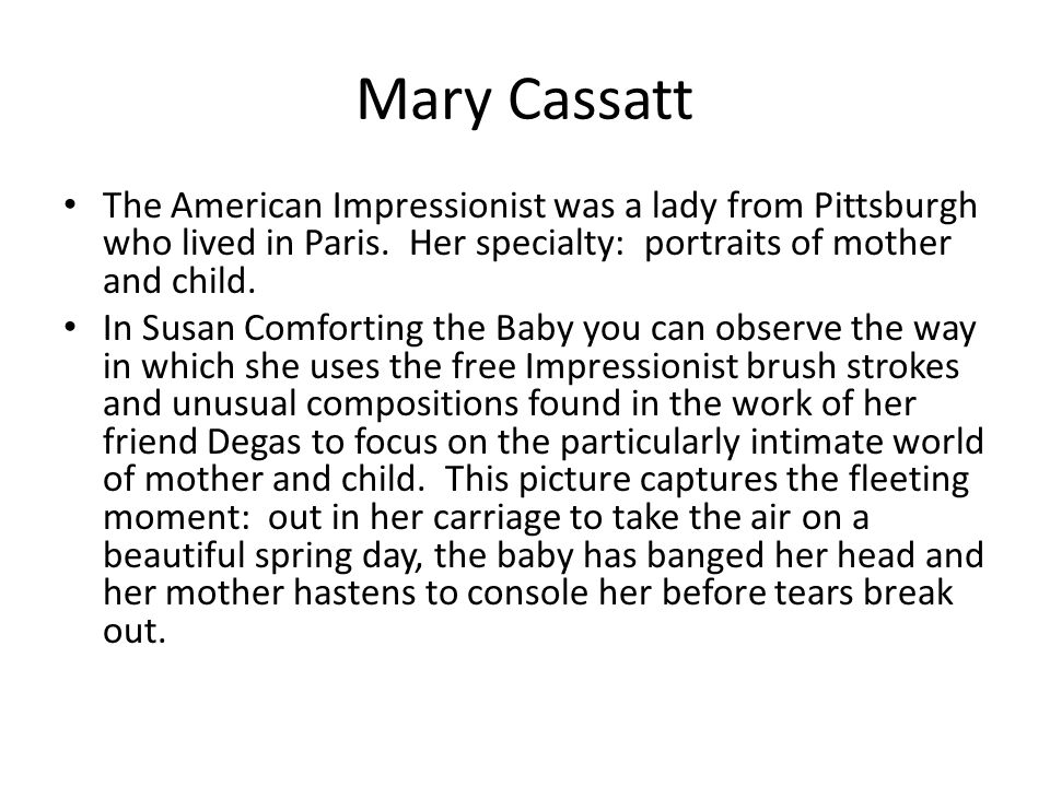 Mary Cassatt The American Impressionist was a lady from Pittsburgh who lived in Paris. Her specialty: portraits of mother and child.