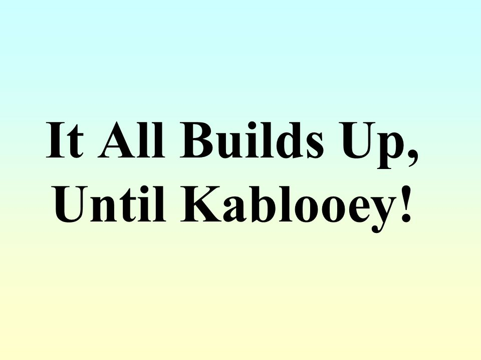 It All Builds Up, Until Kablooey!
