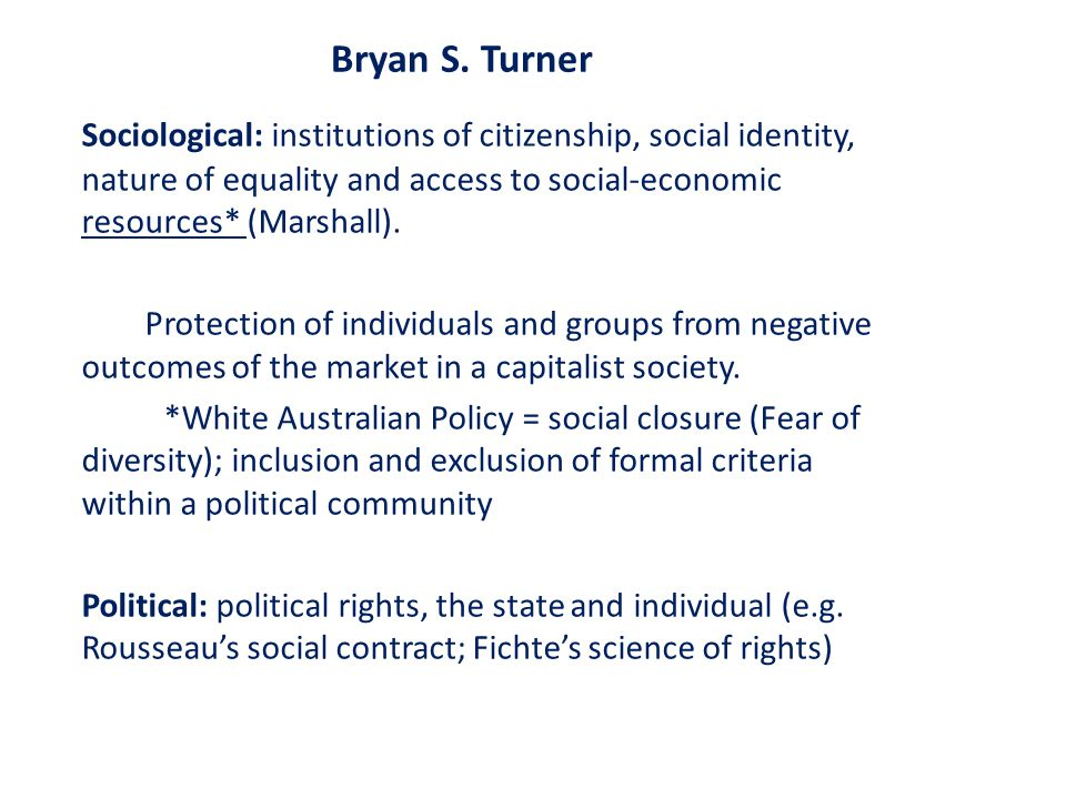 Bryan S. Turner Sociological: institutions of citizenship, social identity, nature of equality and access to social-economic resources* (Marshall).