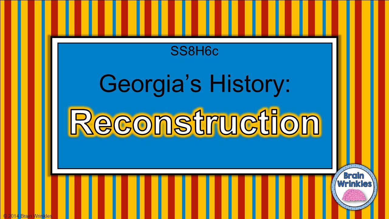 SS8H6c Georgia's History: Reconstruction © 2014 Brain Wrinkles