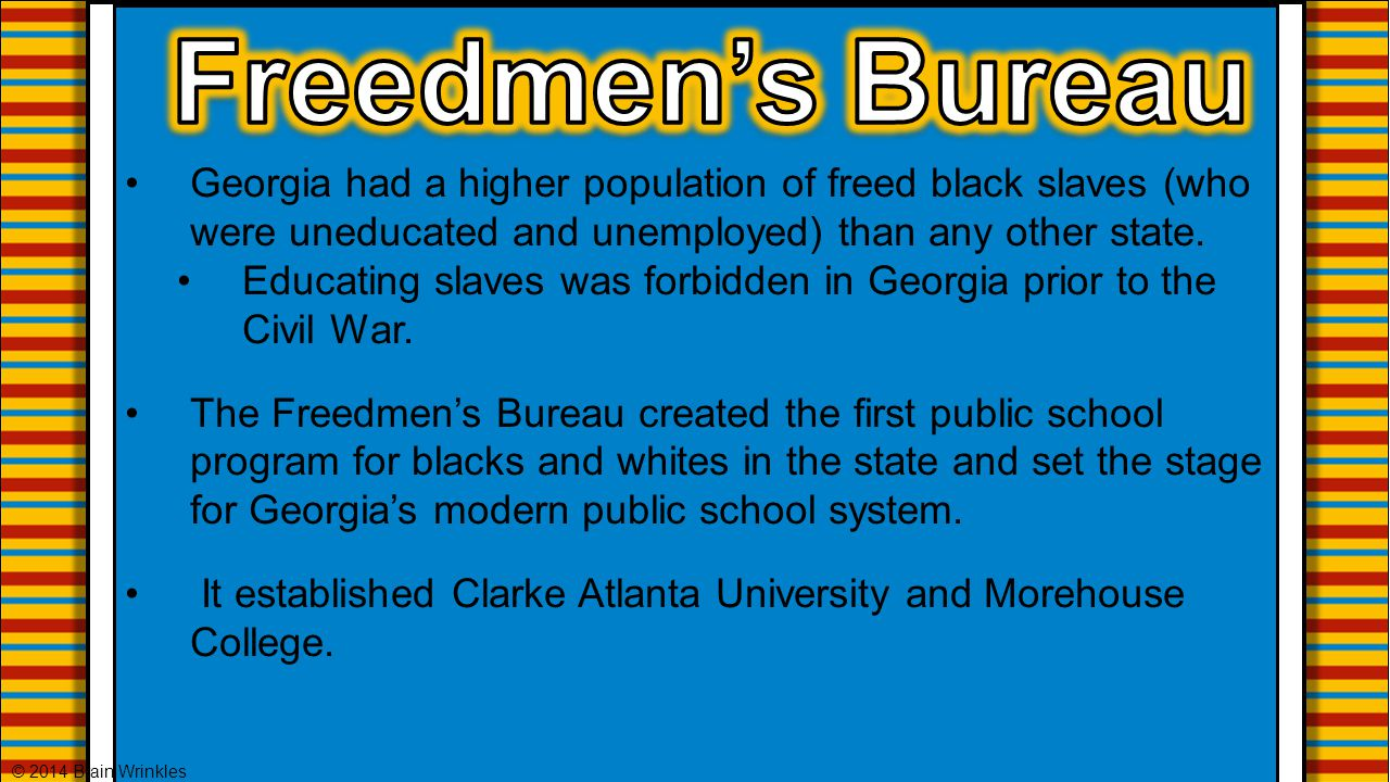Freedmen's Bureau Georgia had a higher population of freed black slaves (who were uneducated and unemployed) than any other state.