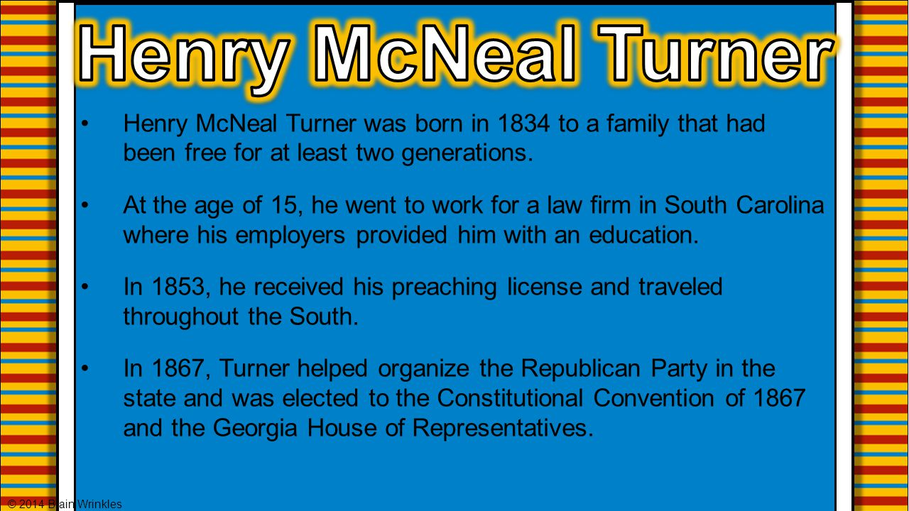 Henry McNeal Turner Henry McNeal Turner was born in 1834 to a family that had been free for at least two generations.
