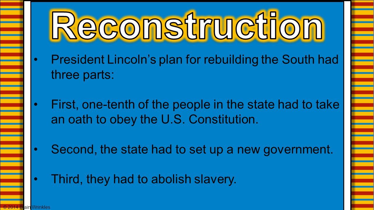 Reconstruction President Lincoln's plan for rebuilding the South had three parts: