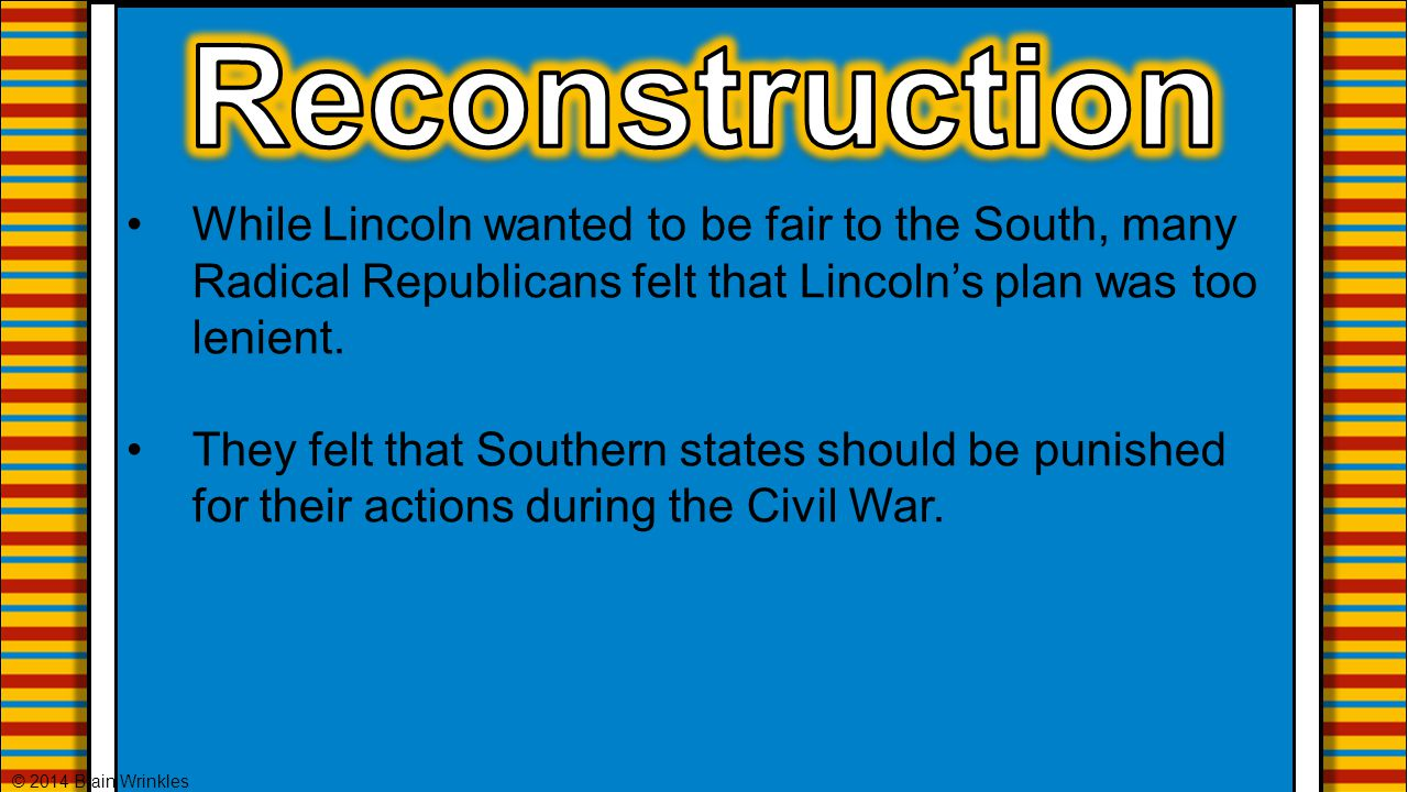Reconstruction While Lincoln wanted to be fair to the South, many Radical Republicans felt that Lincoln's plan was too lenient.
