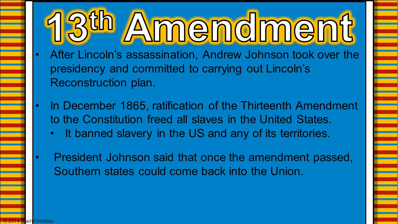 13th Amendment After Lincoln's assassination, Andrew Johnson took over the presidency and committed to carrying out Lincoln's Reconstruction plan.