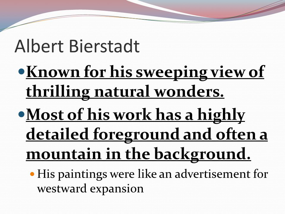 Albert Bierstadt Known for his sweeping view of thrilling natural wonders.