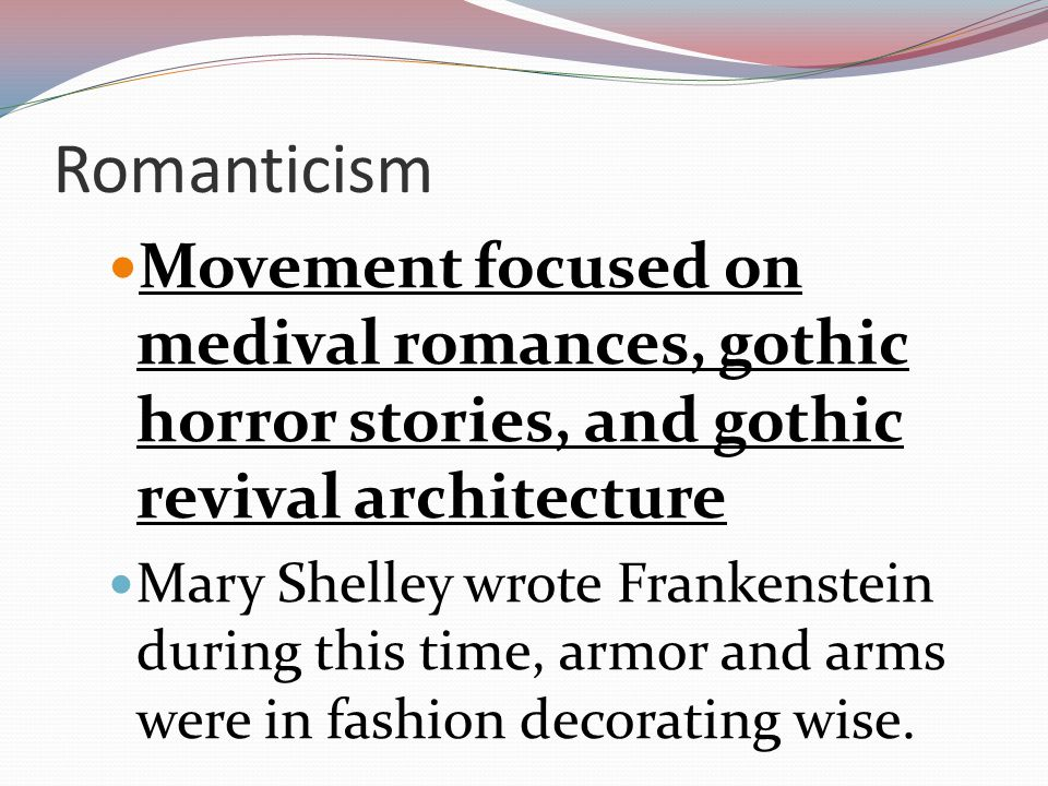 Romanticism Movement focused on medival romances, gothic horror stories, and gothic revival architecture.