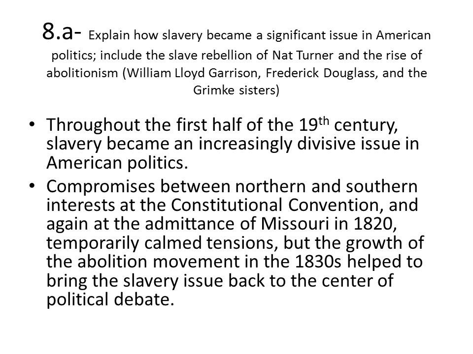 8.a- Explain how slavery became a significant issue in American politics; include the slave rebellion of Nat Turner and the rise of abolitionism (William Lloyd Garrison, Frederick Douglass, and the Grimke sisters)