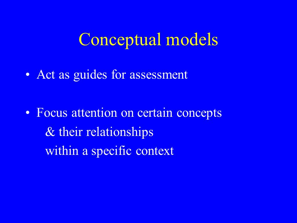 Conceptual models Act as guides for assessment