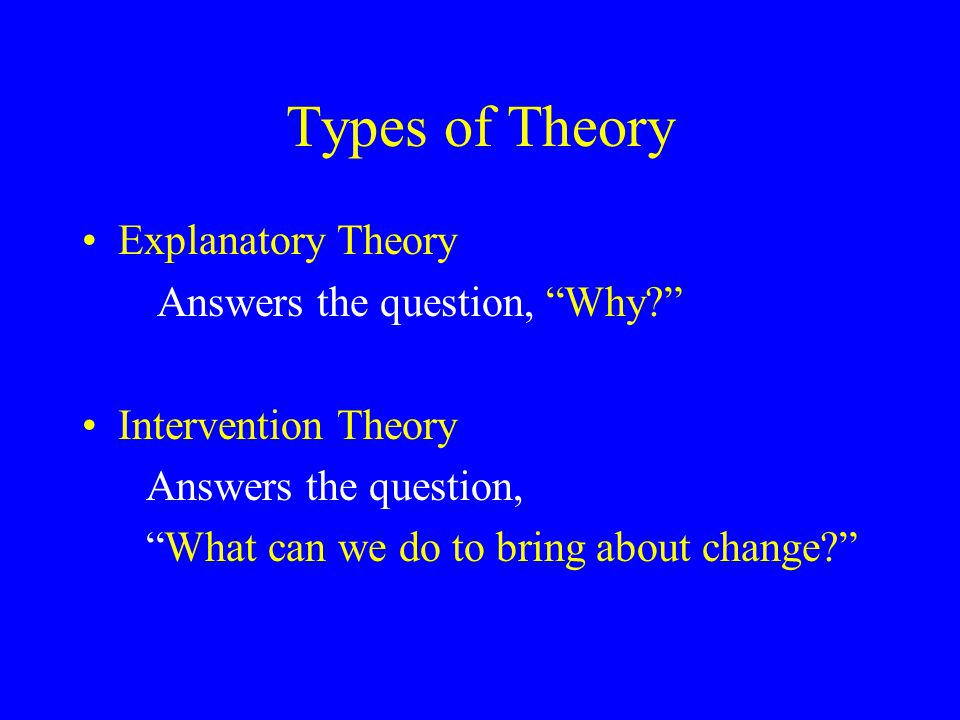 Types of Theory Explanatory Theory Answers the question, Why