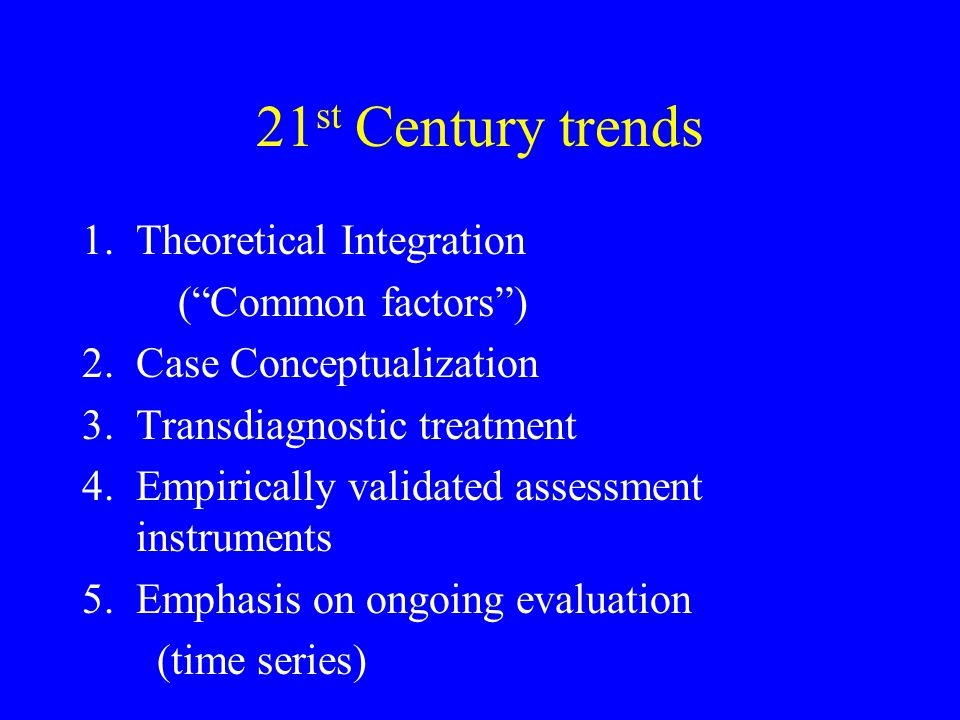 21st Century trends Theoretical Integration ( Common factors )