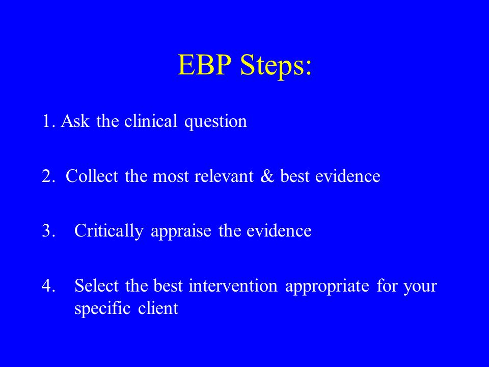 EBP Steps: 1. Ask the clinical question