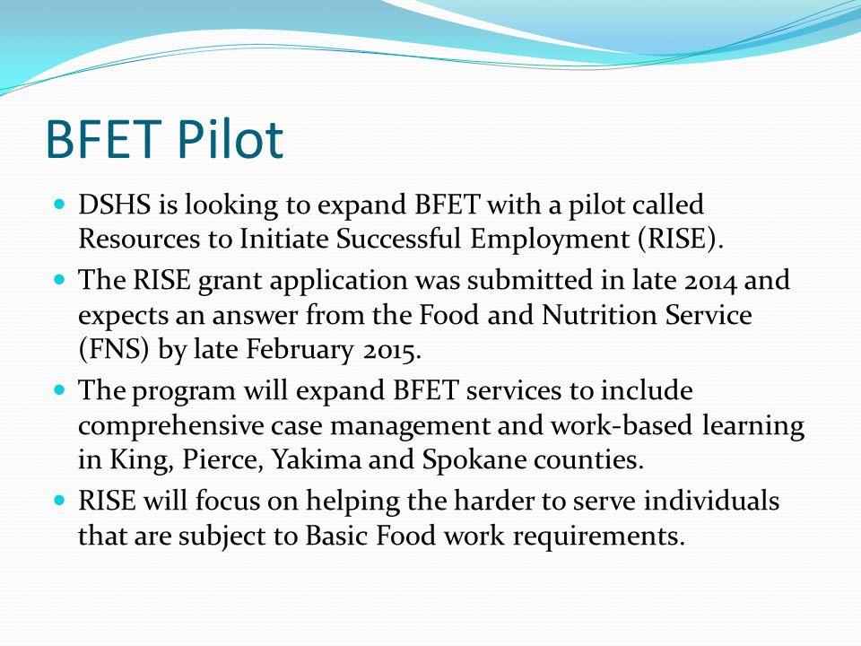 BFET Pilot DSHS is looking to expand BFET with a pilot called Resources to Initiate Successful Employment (RISE).
