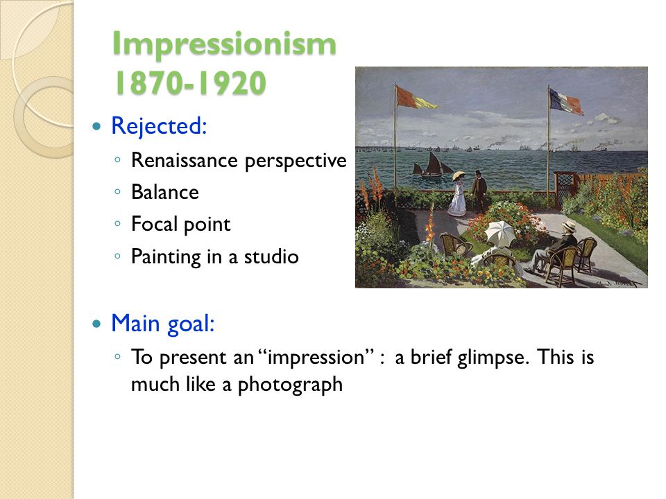 Impressionism 1870-1920 Rejected: Main goal: Renaissance perspective