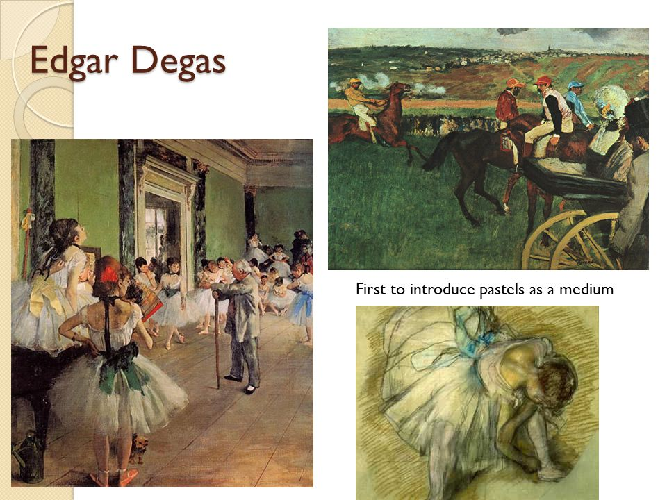 Edgar Degas First to introduce pastels as a medium