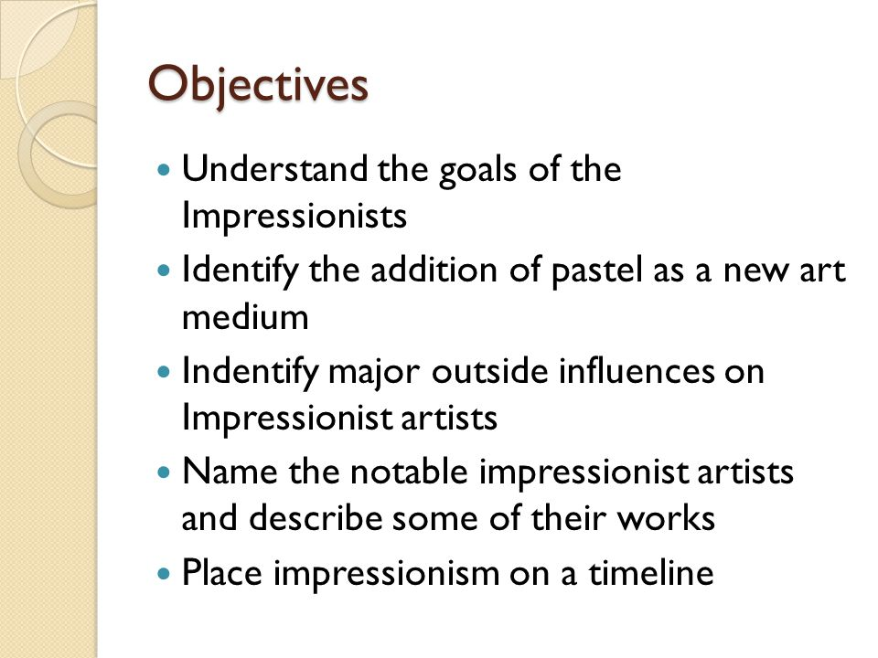 Objectives Understand the goals of the Impressionists