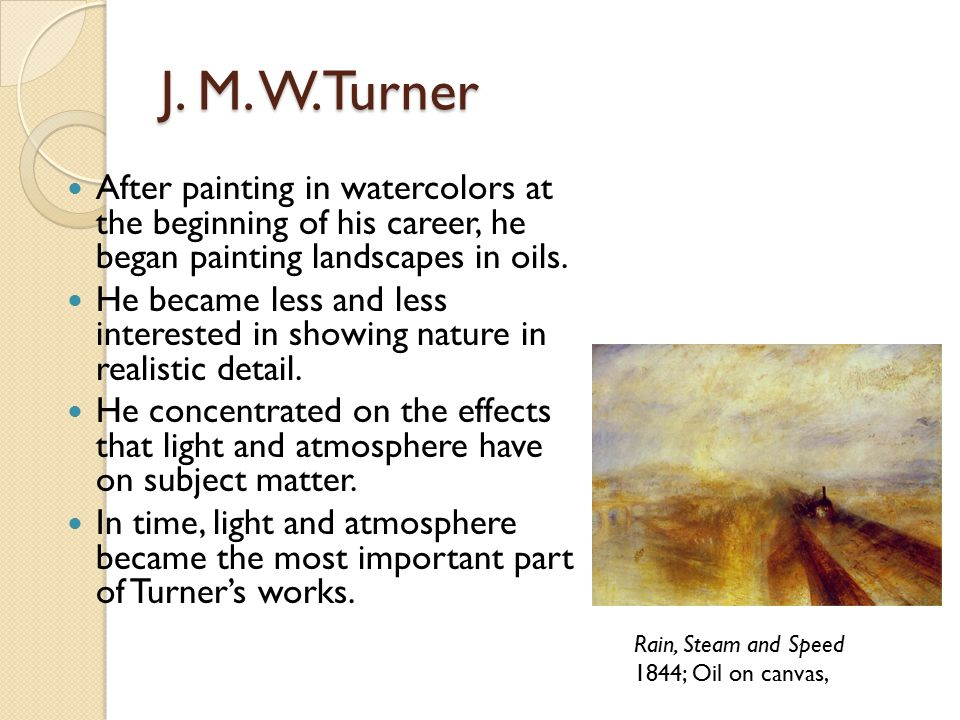 J. M. W.Turner After painting in watercolors at the beginning of his career, he began painting landscapes in oils.