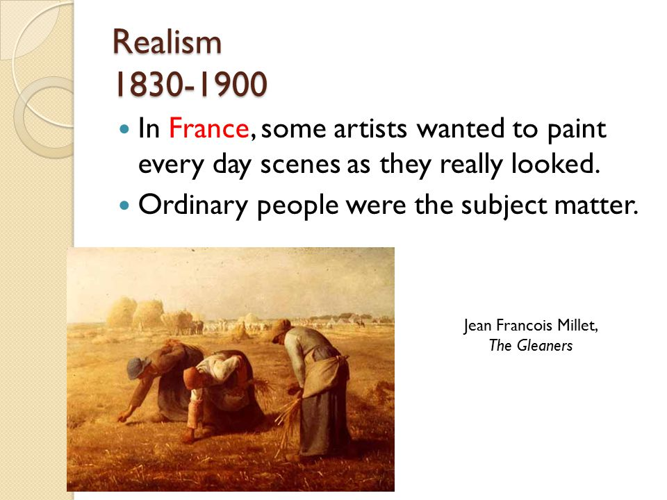 Realism 1830-1900 In France, some artists wanted to paint every day scenes as they really looked.