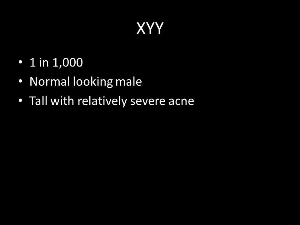 XYY 1 in 1,000 Normal looking male Tall with relatively severe acne
