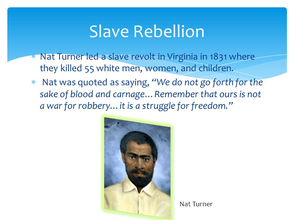 Slave Rebellion Nat Turner led a slave revolt in Virginia in 1831 where they killed 55 white men, women, and children.