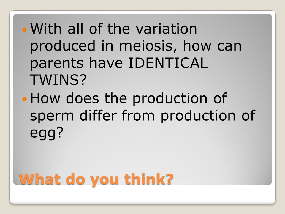 With all of the variation produced in meiosis, how can parents have IDENTICAL TWINS