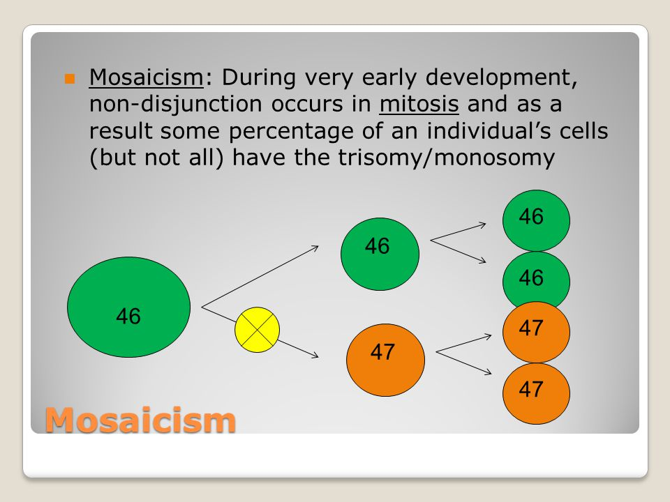 Mosaicism: During very early development, non-disjunction occurs in mitosis and as a result some percentage of an individual's cells (but not all) have the trisomy/monosomy