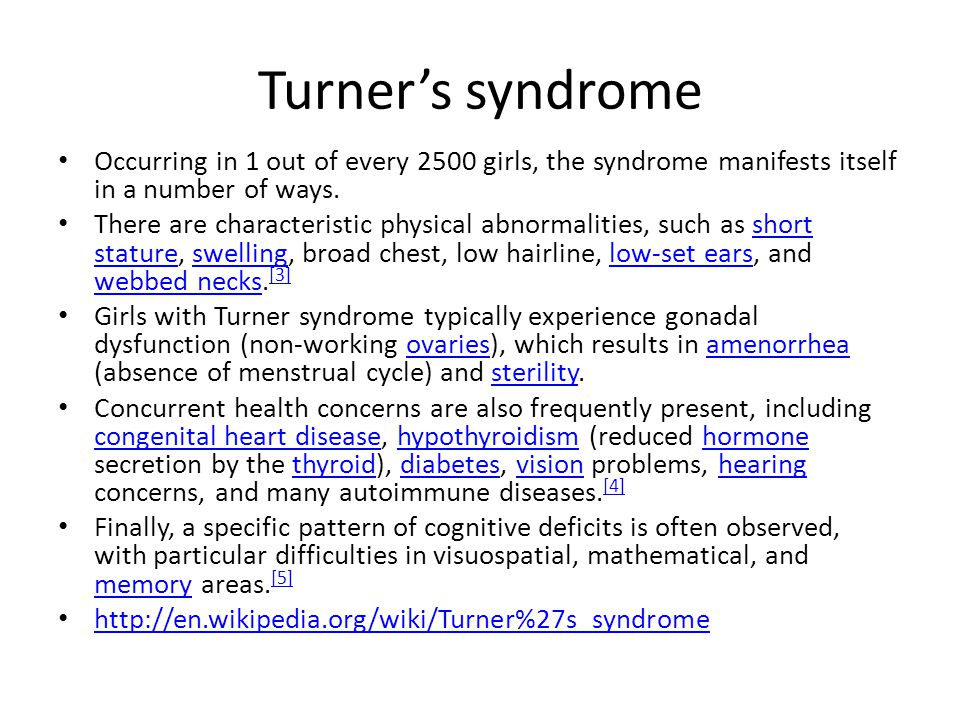 Turner's syndrome Occurring in 1 out of every 2500 girls, the syndrome manifests itself in a number of ways.