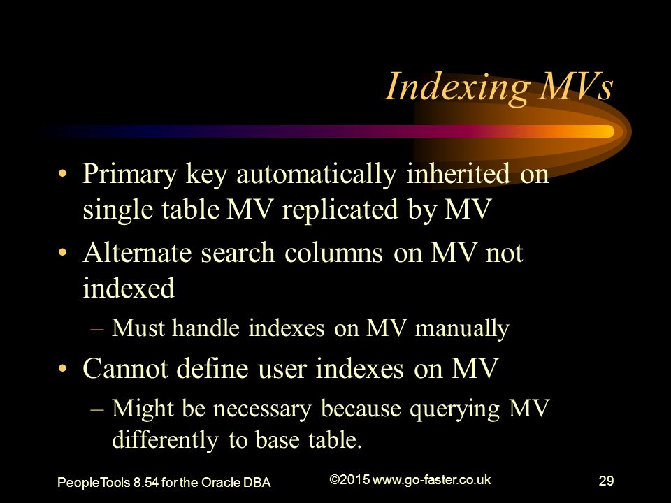 Indexing MVs Primary key automatically inherited on single table MV replicated by MV. Alternate search columns on MV not indexed.