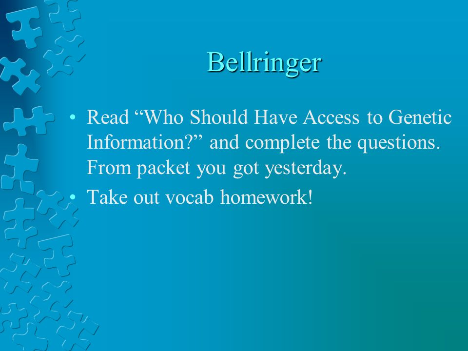Bellringer Read Who Should Have Access to Genetic Information and complete the questions. From packet you got yesterday.