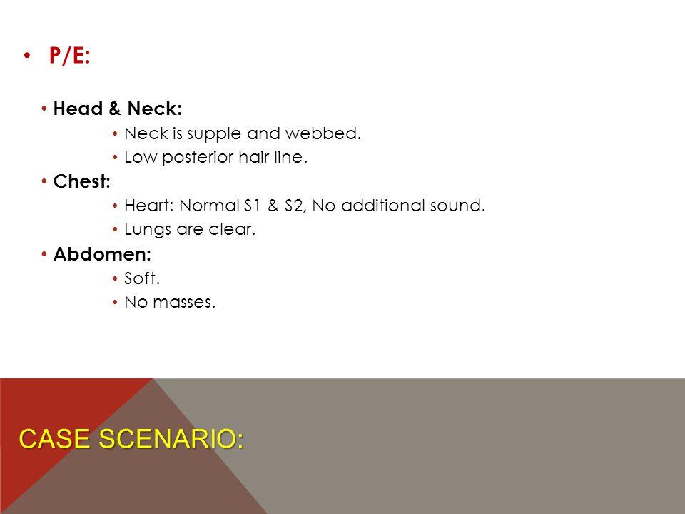 Case Scenario: P/E: Head & Neck: Chest: Abdomen: