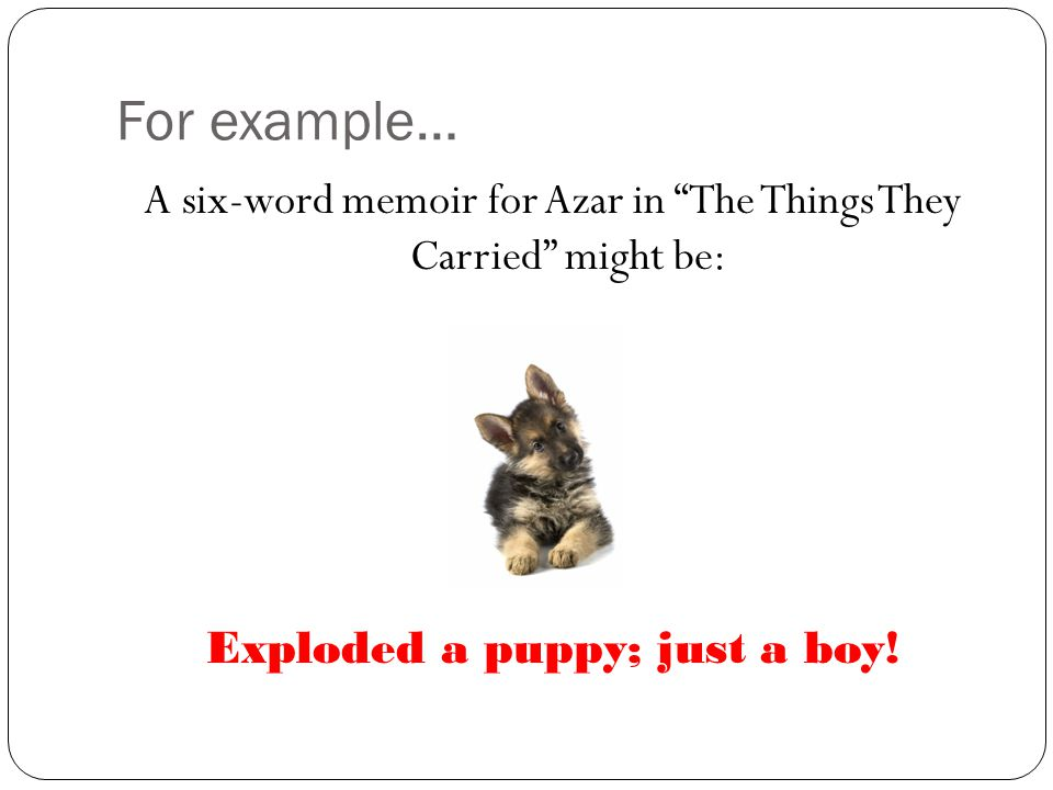For example… A six-word memoir for Azar in The Things They Carried might be: Exploded a puppy; just a boy.