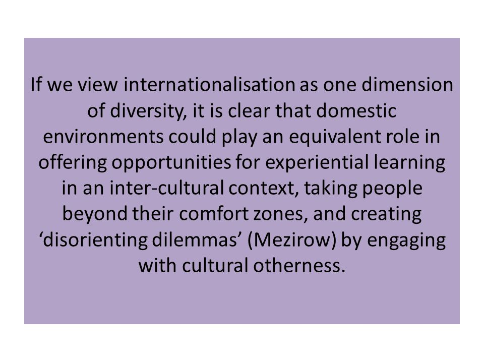 If we view internationalisation as one dimension of diversity, it is clear that domestic environments could play an equivalent role in offering opportunities for experiential learning in an inter-cultural context, taking people beyond their comfort zones, and creating 'disorienting dilemmas' (Mezirow) by engaging with cultural otherness.