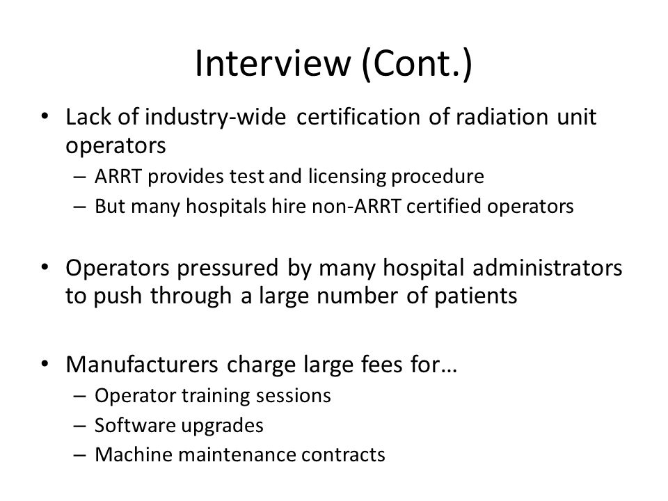 Interview (Cont.) Lack of industry-wide certification of radiation unit operators. ARRT provides test and licensing procedure.