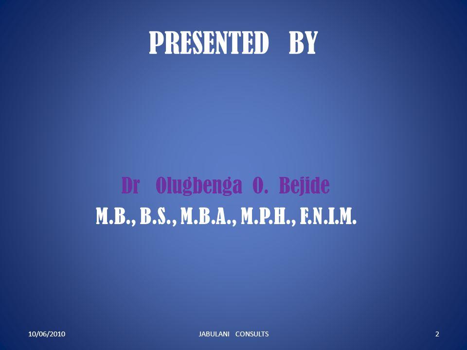 PRESENTED BY Dr Olugbenga O. Bejide M.B., B.S., M.B.A., M.P.H., F.N.I.M.