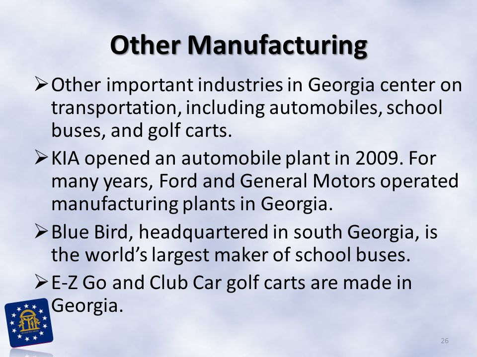 Other Manufacturing Other important industries in Georgia center on transportation, including automobiles, school buses, and golf carts.