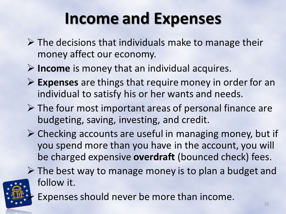 Income and Expenses The decisions that individuals make to manage their money affect our economy. Income is money that an individual acquires.