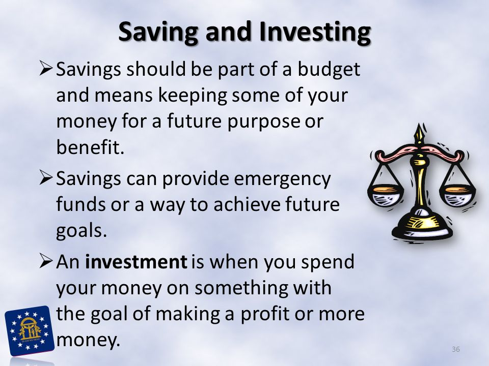 Saving and Investing Savings should be part of a budget and means keeping some of your money for a future purpose or benefit.