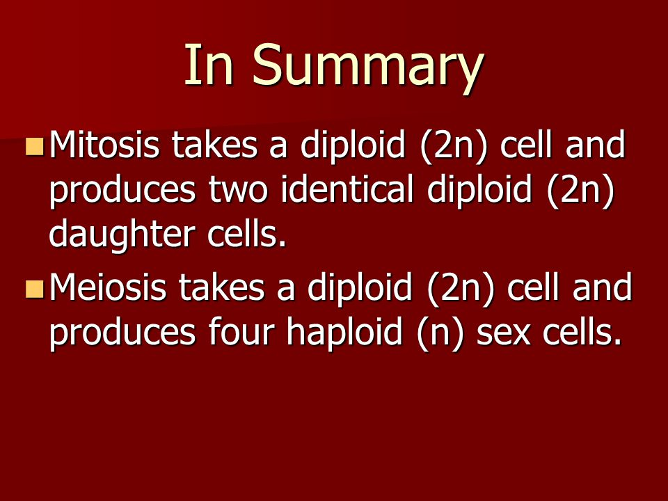 In Summary Mitosis takes a diploid (2n) cell and produces two identical diploid (2n) daughter cells.