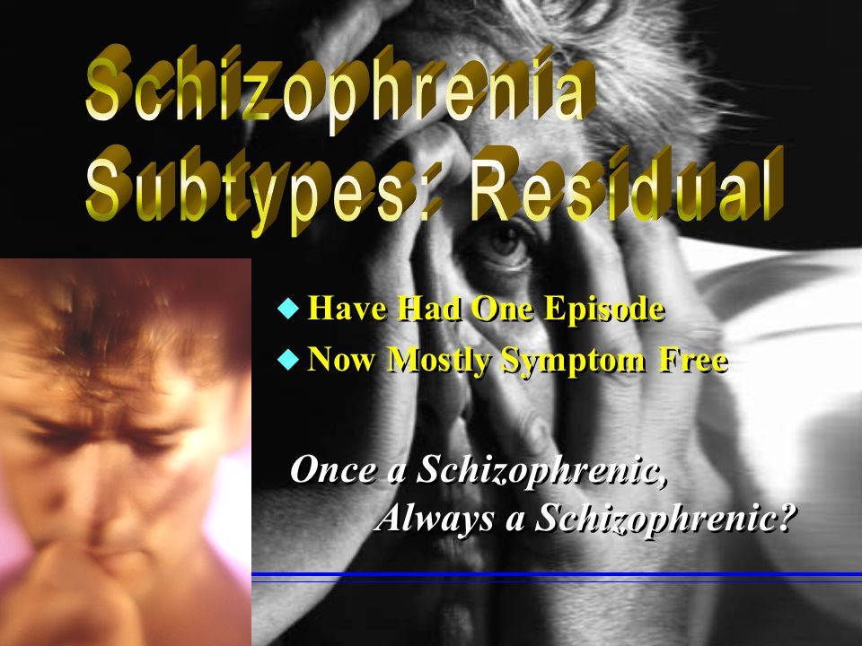Schizophrenia Subtypes: Residual Once a Schizophrenic,