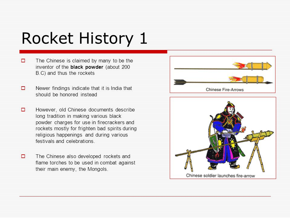 Rocket History 1 The Chinese is claimed by many to be the inventor of the black powder (about 200 B.C) and thus the rockets.