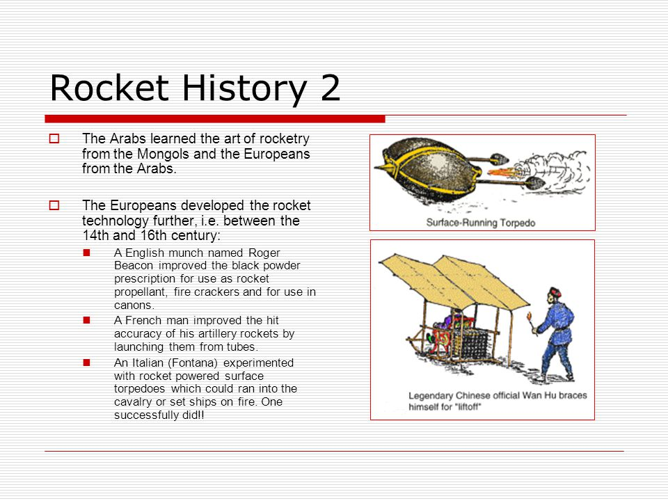 Rocket History 2 The Arabs learned the art of rocketry from the Mongols and the Europeans from the Arabs.