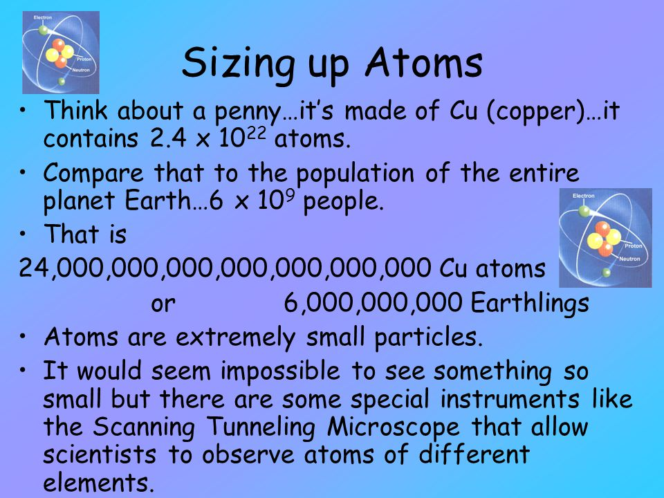 Sizing up Atoms Think about a penny…it's made of Cu (copper)…it contains 2.4 x 1022 atoms.
