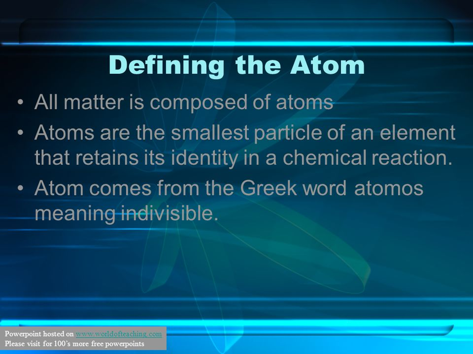 Defining the Atom All matter is composed of atoms